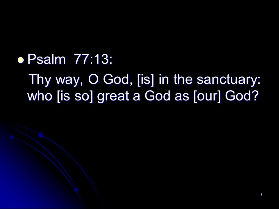 Psalm 77:13: Thy way, O God, [is] in the sanctuary: who [is so] great a God as [our] God